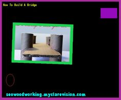 How To Build A Bridge 170742 - Woodworking Plans and Projects!