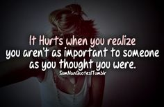 It hurts when you realize you aren't as important to someone as you thought you were .