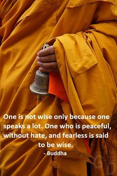 """""""One is not wise only because one speaks a lot. One who is peaceful, without hate, and fearless is said to be wise."""" ~ Buddha"""