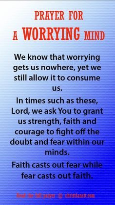 Prayer For A Worrying Mind. Help us to remain calm in times of trouble and give us the patience to wait on the results, for we know everything will fall into place in your perfect time.