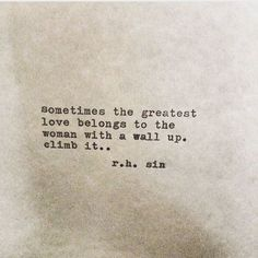 """""""Sometimes the greatest love belongs to the woman with a wall up. Climb it..."""" - r.h. Sin"""