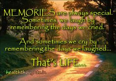 MEMORIES are always special.   Sometimes, we laugh by remembering the days we cried.   And sometimes we cry by remembering the days we laughed...   That's LIFE...