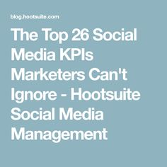 The Top 26 Social Media KPIs Marketers Can't Ignore - Hootsuite Social Media Management