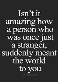 It is amazing. What I can't grasp is how someone that meant the world to me suddenly becomes a stranger.