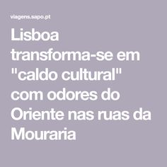 "Lisboa transforma-se em ""caldo cultural"" com odores do Oriente nas ruas da Mouraria Cultural, Caldo, Couple Sayings, The Streets"
