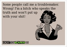 Some people call me a troublemaker. Wrong! I'm a bitch who speaks the truth and won't put up with your shit!
