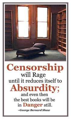 """Censorship will rage until it reduces itself to Absurdity; and even then the best books will be in Danger still. -George Bernard Shaw"" --- Don't Be Absurd. Read Banned Books Freely."