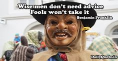 Wise men don't need advice. Fools won't take it. Benjamin Franklin http://www.dailyquote.in/author-name/benjamin-franklin #advice #fools #men #need #benjaminfranklin #qotd