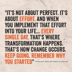 ...every single day its not about perfect. it's about effort. And when you implement the effort into your life ... EVERY SINGLE DAY, that's where transformation happens. That's how change occurs. KEEP GOING REMEMBER WHY YOU STARTED