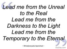 Lead me from the Unreal to the Real - Brihadaranyaka Upanishad - Quotes and sayings