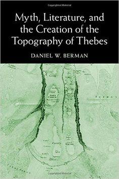 Myth, literature, and the creation of the topography of Thebes / Daniel W. Berman - Cambridge, U.K, : Cambridge University Press, 2015