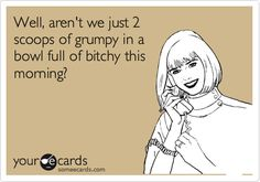 Funny Courtesy Hello Ecard: Well, aren't we just 2 scoops of grumpy in a bowl full of bitchy this morning?