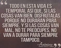 "Spanish Quote ""Everything in life is temporary, so when things go right, enjoy them because they won't last forever and if things to wrong, don't worry, they won't last forever, either"""