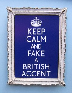 Keep calm and fake a British accent. Makes me think of my youngest daughter. Too cute. :)