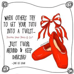 When others try to get your tutu into a twist... just twirl around and keep dancing! ~ Jane Lee Logan