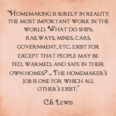My Favorite CS Lewis Quote ~ The caregivers and homemakers are the reason for everything else even though they never get acknowledgement, pay checks or promotions.