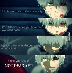 Anime- Tokyo Ghoul Character- Kaneki Quote- Painis your friend, pain is your ally. Pain s yoi when you have been wounded badly. But you know what the best thing about pain is. It tells you you're not deqd yet. Me Anime, Anime Life, Manga Anime, Evil Anime, Dark Anime, Anime Demon, Otaku Anime, Anime Girls, Sad Anime Quotes