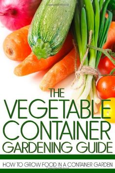 The Vegetable Container Gardening Guide: How to Grow Food in a Container Garden