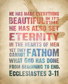 "** Ecclesiastes 3:11 - ""He has made everything beautiful in its time. He has also set eternity in the hearts of men, yet they cannot fathom what God has done from beginning to end."" **"