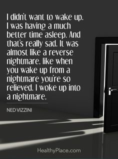 Quote in depression: I didn't want to wake up. I was having a much better time asleep. And that's really sad. It was almost like a reverse nightmare, like when you wake up from a nightmare you're so relieved. I woke up into a nightmare - Ned Vizzini. www.HealthyPlace.com