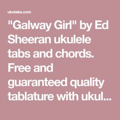 """Galway Girl"" by Ed Sheeran ukulele tabs and chords. Free and guaranteed quality tablature with ukulele chord charts, transposer and auto scroller."