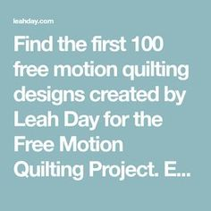 Find the first 100 free motion quilting designs created by Leah Day for the Free Motion Quilting Project. Each design is quilted on a home sewing machine in a video quilting tutorial that will teach you how to quilt it. Follow along with Leah and learn how to free motion quilt amazing designs on your sewing machine.