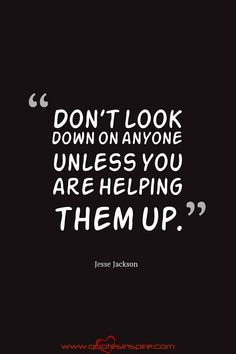 Don't look down on anyone unless you are helping them up.  Jesse Jackson