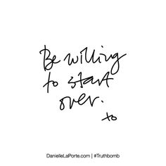 Be willing to start over. Subscribe: DanielleLaPorte.com #Truthbomb #Words #Quotes