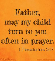 Father, may my child turn to you often in prayer. 1 Thessalonians 5:17…