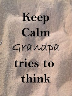 Keep calm grandpa will forget Know It All, Take A Nap, Be My Valentine, Keep Calm, Life Lessons, Have Fun, Cards Against Humanity, Grandkids, Hippy
