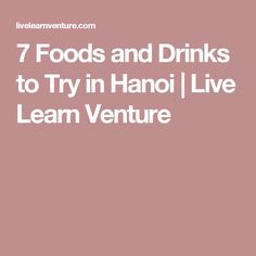 7 Foods and Drinks to Try in Hanoi | Live Learn Venture