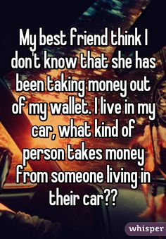 """My best friend think I don't know that she has been taking money out of my wallet. I live in my car, what kind of person takes money from someone living in their car??"""