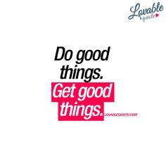 """Do good things. Get good things."""