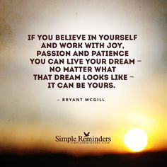 If you believe in yourself and work with joy, passion and patience you can live your dream — no matter what that dream looks like — it can be yours. — Bryant McGill    http://bryantmcgill.tumblr.com/