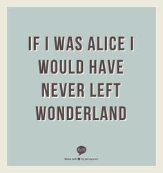 People who think like this frustrate the hell out of me. Alice HATED Wonderland. That was the point. Wonderland was a mirror for growing up and realizing everyone around her was damaged in some way, and she just wished things would make sense. It was an exaggeration of her fears of adulthood and the real world, made into a nightmare. SHE WAS SCARED. She sobbed the whole time! She went back, yes, but she was still frightened! It's just...like, there's this basic misunderstanding of the text.