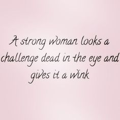 Be the kind of woman who's strong enough to look any challenge in the eye and give it a wink.
