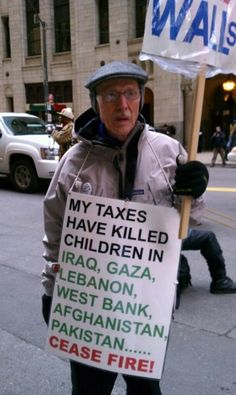 """MY TAXES HAVE KILLED CHILDREN IN IRAQ, GAZA, LEBANON, WEST BANK, AFGHANISTAN, PAKISTAN...CEASE FIRE!"" 