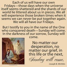 No matter how many times I hear this quote, it gives me chills every time. I love it.  Sunday will come.