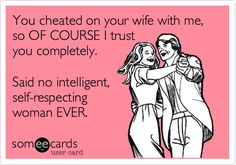 You cheated on your wife with me, so OF COURSE I trust you completely. Said no intelligent, self-respecting woman EVER.