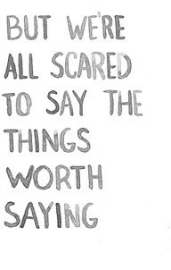 but we are all scared to say the things worth saying...