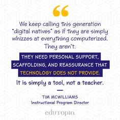 "Teacher Quote - ""We keep calling this generation ""digital natives"" as if they are simply whizzes at everything computerized. They aren't. They need personal support, scaffolding, and reassurance that technology does not provide. It is simply a tool, not a teacher."" - Tim McWilliams, Instructional Program Director Keep Calling, Scaffolding, Teacher Quotes, Education Quotes, Classroom, Technology, Teaching, Digital, School"