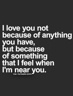i love you not because of. thing puah, but because of something that i feel when i'm near you. love quote.