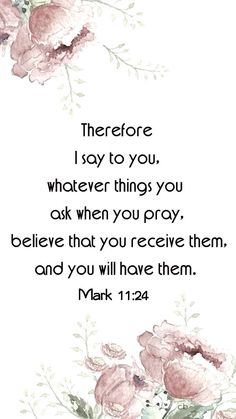 Mark 11:24 (ESV) 24 Therefore I tell you, whatever you ask in prayer, believe that you have received[a] it, and it will be yours.