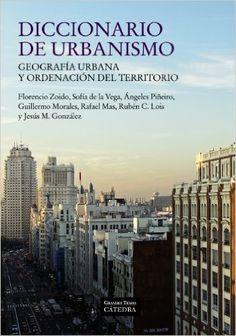 Diccionario de urbanismo : geografía urbana y ordenación del territorio / Florencio Zoido, ... Angeles Piñeiro, ... Rubén C. Lois ... [et al.] - Madrid : Cátedra, 2013