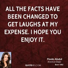 #character assassination :  Paula Abdul Quote  All the facts have been changed to get laughs at my expense. I hope you enjoy it. *****Precisely the type of low, cowardly thing people with no character do!! Yeah, big joke!! ******** shared from www.quotehd.com