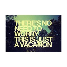 there's no need to worry, this is just a vacation #summer #quotes +++For more quotes like this, visit http://www.quotesarelife.com/