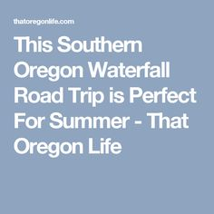 This Southern Oregon Waterfall Road Trip is Perfect For Summer - That Oregon Life
