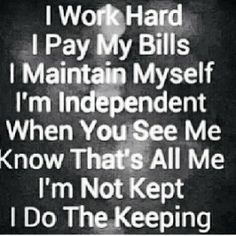 My own place, take care of my kids pay my own bills. I do the keeping I'm not kept!  Independence learn it