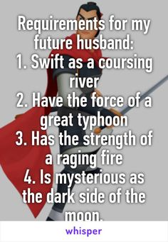 Requirements for my future husband: 1. Swift as a coursing river 2. Have the force of a great typhoon 3. Has the strength of a raging fire 4. Is mysterious as the dark side of the moon.