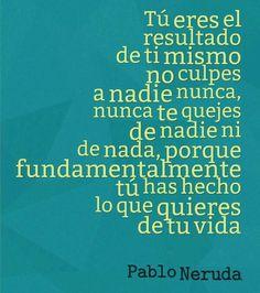 〽️ Nunca te quejes de nada ni de nadie,,porque Fundamentalmente tu has hecho lo que quieres de tu vida. Pablo Neruda